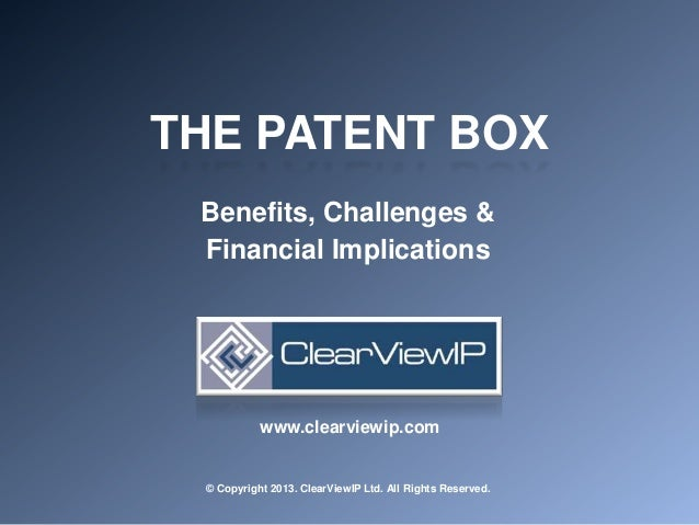 THE PATENT BOXBenefits, Challenges &Financial Implications© Copyright 2013. ClearViewIP Ltd. All Rights Reserved.www.clear...