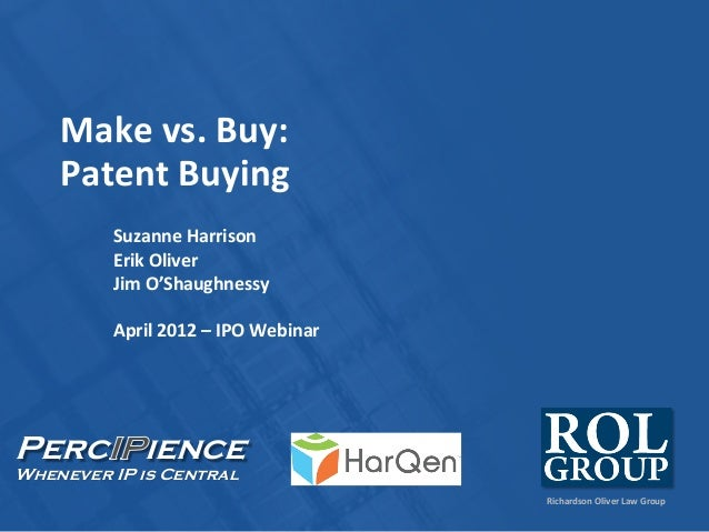 Richardson Oliver Law Group Perc ience Whenever IP is Central Make vs. Buy: Patent Buying Suzanne Harrison Erik Oliver Jim...