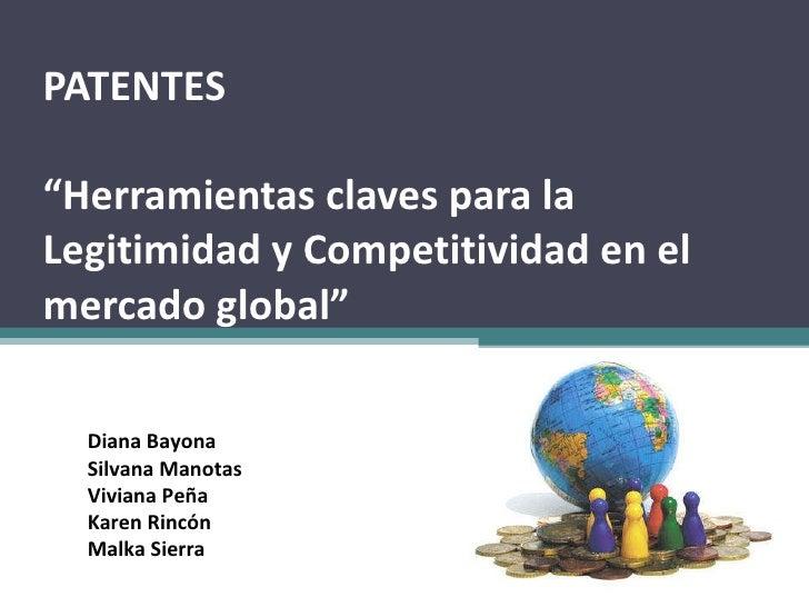 """PATENTES  """"Herramientas claves para la Legitimidad y Competitividad en el mercado global"""" Diana Bayona Silvana Manotas Viv..."""