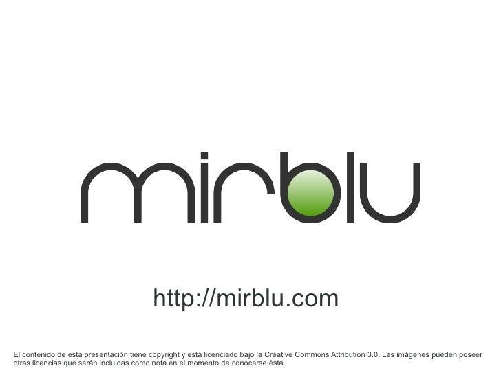 http://mirblu.com  El contenido de esta presentación tiene copyright y está licenciado bajo la Creative Commons Attributio...