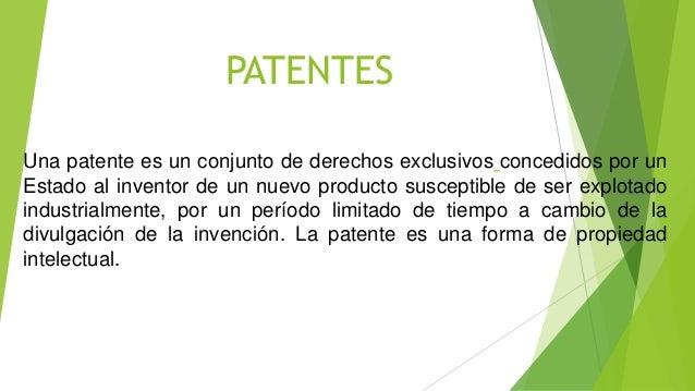 PATENTES Una patente es un conjunto de derechos exclusivos concedidos por un Estado al inventor de un nuevo producto susce...