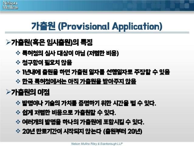 가출원 (Provisional Application) 가출원(혹은 임시출원)의 특징  특허청의 심사 대상이 아님 (저렴한 비용)  청구항이 필요치 않음  1년내에 출원을 하면 가출원 일자를 선행일자로 주장할 수 ...