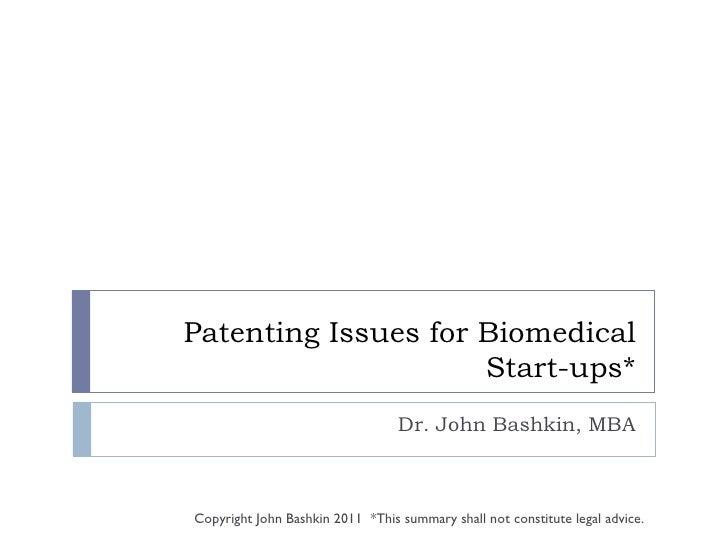 Patenting Issues for Biomedical Start-ups* Dr. John Bashkin, MBA Copyright John Bashkin 2011  *This summary shall not cons...