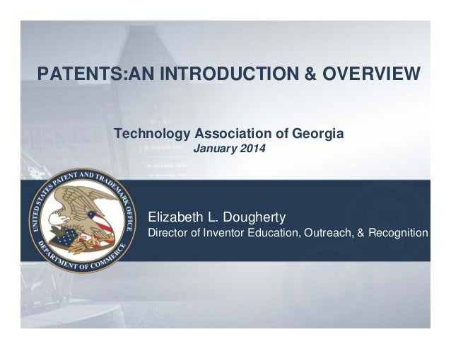 PATENTS:AN INTRODUCTION & OVERVIEW Technology Association of Georgia January 2014  Elizabeth L. Dougherty Director of Inve...
