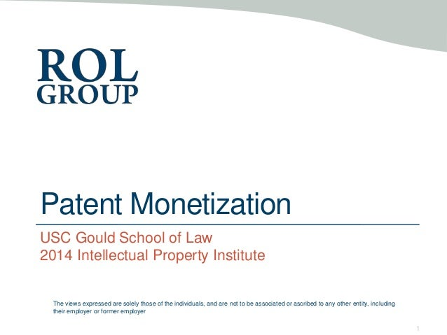Patent Monetization USC Gould School of Law 2014 Intellectual Property Institute 1 The views expressed are solely those of...