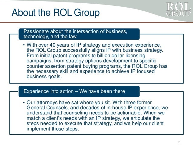 About the ROL Group • With over 40 years of IP strategy and execution experience, the ROL Group successfully aligns IP wit...