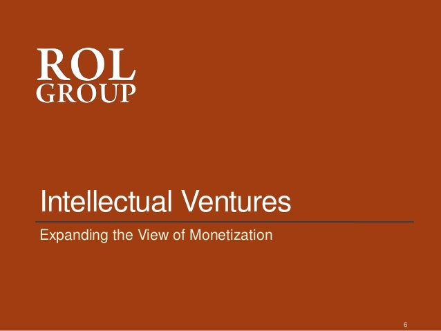 Intellectual Ventures Expanding the View of Monetization 6