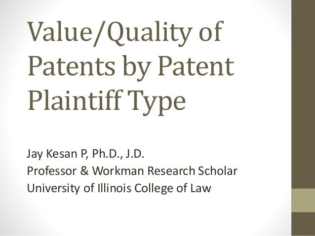 Value/Quality of Patents by Patent Plaintiff Type Jay Kesan P, Ph.D., J.D. Professor & Workman Research Scholar University...