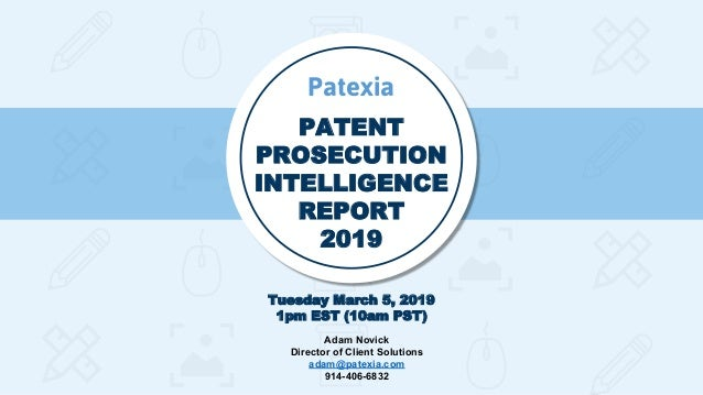 PATENT PROSECUTION INTELLIGENCE REPORT 2019 Tuesday March 5, 2019 1pm EST (10am PST) Patexia Adam Novick Director of Clien...