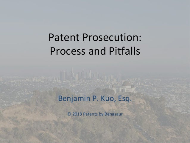 Patent Prosecution: Process and Pitfalls Benjamin P. Kuo, Esq. © 2018 Patents by Benasaur