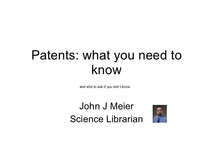 Patents: what you need to know John J Meier Science Librarian and who to ask if you don't know