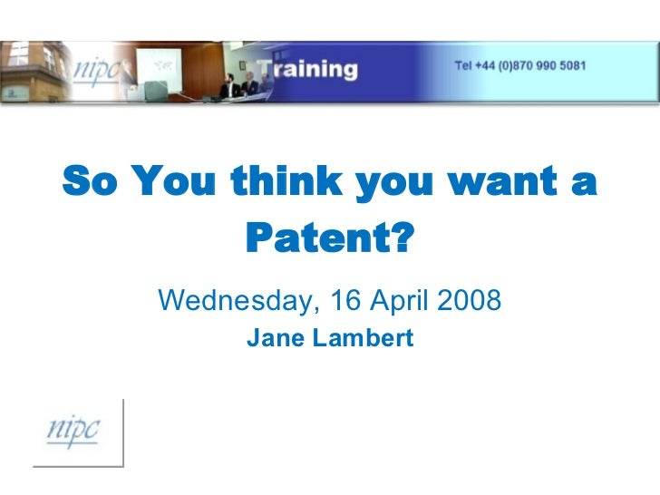 So You think you want a Patent? Wednesday, 16 April 2008 Jane Lambert