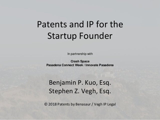 Patents and IP for the Startup Founder Benjamin P. Kuo, Esq. Stephen Z. Vegh, Esq. © 2018 Patents by Benasaur / Vegh IP Le...