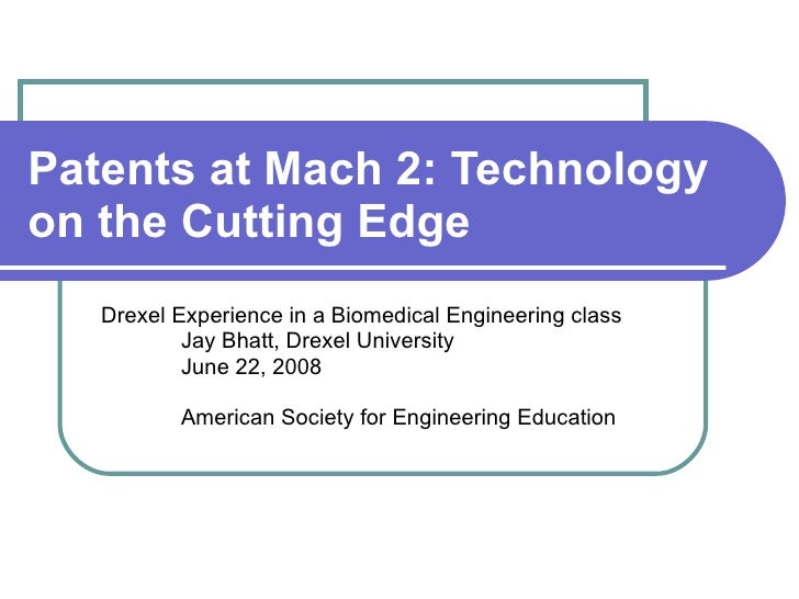 Patents at Mach 2: Technology on the Cutting Edge   Drexel Experience in a Biomedical Engineering class Jay Bhatt, Drexel ...