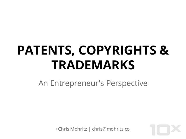PATENTS, COPYRIGHTS & TRADEMARKS An Entrepreneur's Perspective +Chris Mohritz | chris@mohritz.co