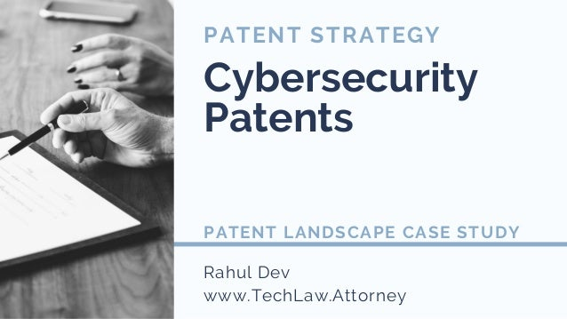 Rahul Dev www.TechLaw.Attorney PATENT STRATEGY Cybersecurity Patents PATENT LANDSCAPE CASE STUDY