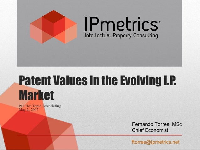 Patent Values in the Evolving I.P. Market PLI Hot Topic Telebriefing May 2, 2007 Fernando Torres, MSc Chief Economist ftor...