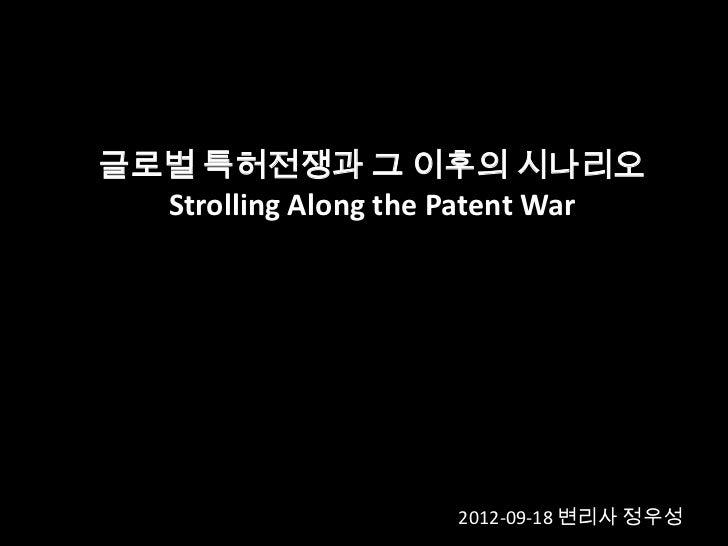 글로벌 특허전쟁과 그 이후의 시나리오  Strolling Along the Patent War                     2012-09-18 변리사 정우성