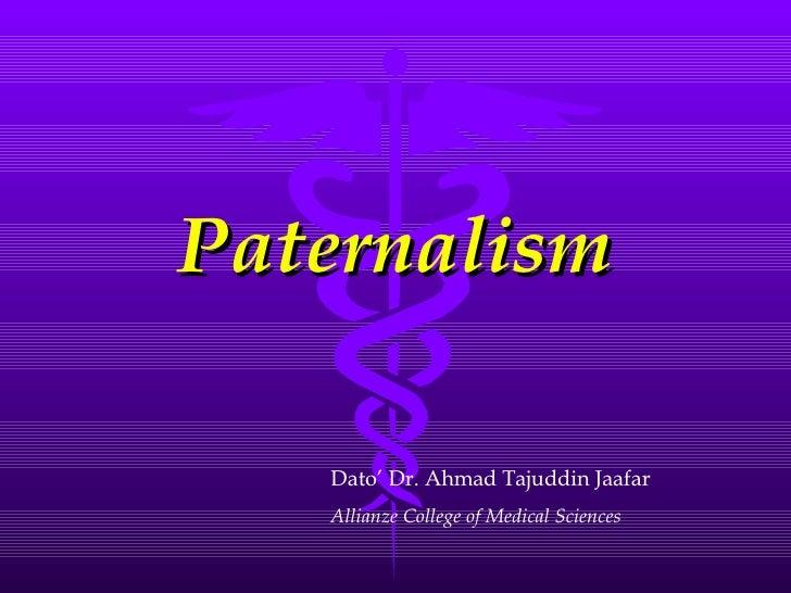 Paternalism Dato' Dr. Ahmad Tajuddin Jaafar Allianze College of Medical Sciences