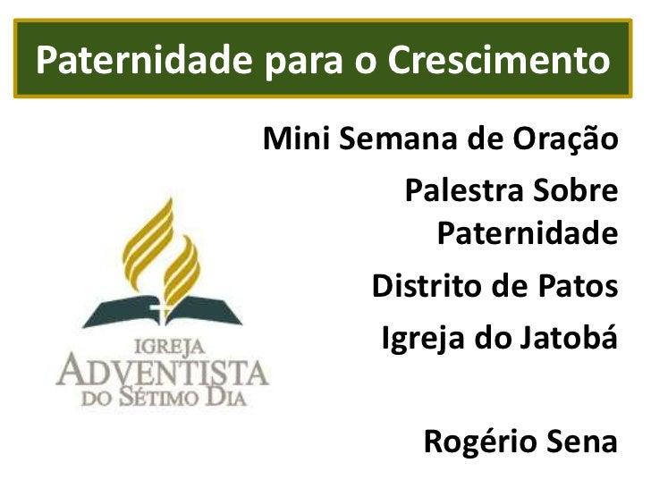 Paternidade para o Crescimento<br />Mini Semana de Oração<br />Palestra Sobre Paternidade<br />Distrito de Patos<br />Igre...