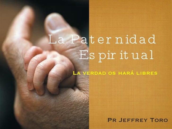 La Paternidad Espiritual <ul><li>La verdad os hará libres </li></ul>Pr Jeffrey Toro