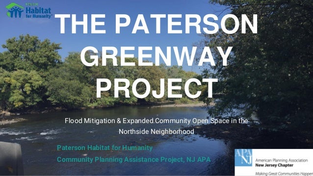 THE PATERSON GREENWAY PROJECT Flood Mitigation & Expanded Community Open Space in the Northside Neighborhood Paterson Habi...