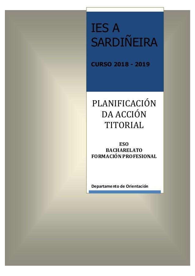 IES A SARDIÑEIRA CURSO 2018 - 2019 PLANIFICACIÓN DA ACCIÓN TITORIAL ESO BACHARELATO FORMACIÓN PROFESIONAL Departamento de ...