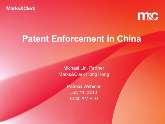 Patent Enforcement in China Michael Lin, Partner Marks&Clerk Hong Kong Patexia Webinar July 11, 2013 10:30 AM PDT
