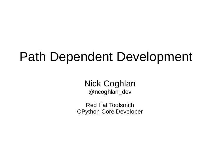 Path Dependent Development          Nick Coghlan           @ncoghlan_dev          Red Hat Toolsmith        CPython Core De...