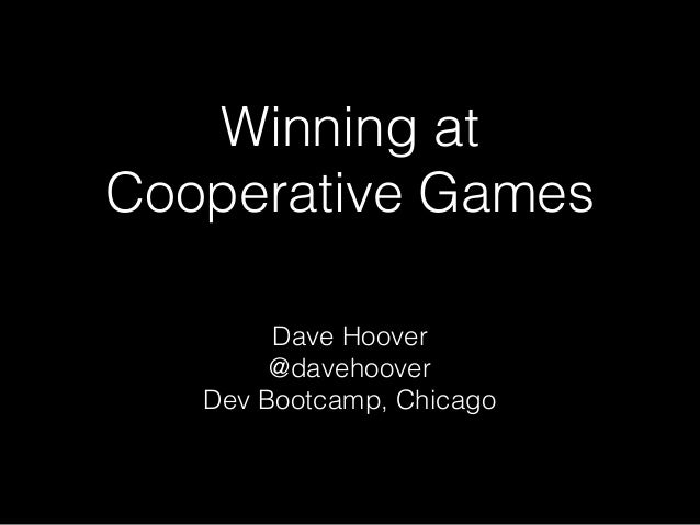 Winning at Cooperative Games Dave Hoover @davehoover Dev Bootcamp, Chicago