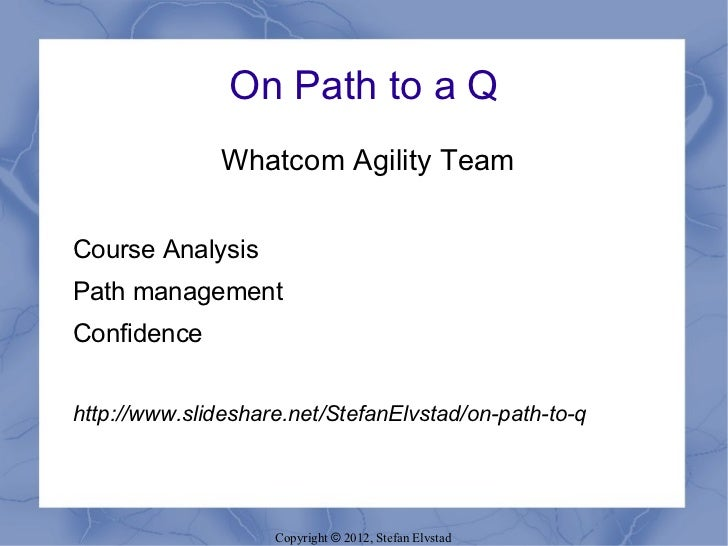 On Path to a Q              Whatcom Agility TeamCourse AnalysisPath managementConfidencehttp://www.slideshare.net/StefanEl...