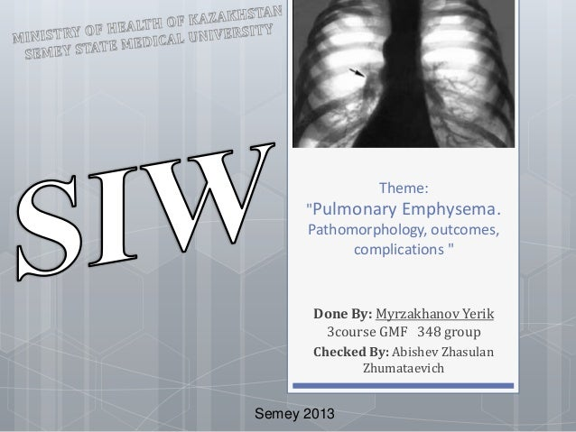 "Theme:  ""Pulmonary Emphysema.  Pathomorphology, outcomes,  complications ""  Done By: Myrzakhanov Yerik  3course GMF 348 gr..."