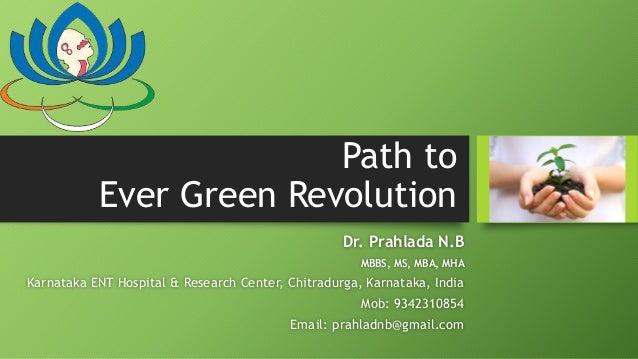 Path to Ever Green Revolution Dr. Prahlada N.B MBBS, MS, MBA, MHA Karnataka ENT Hospital & Research Center, Chitradurga, K...