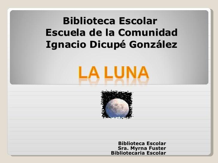 Biblioteca Escolar  Escuela de la Comunidad Ignacio Dicupé González Biblioteca Escolar Sra. Myrna Fuster Bibliotecaria Esc...
