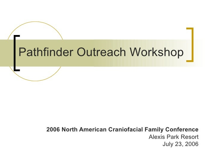 2006 North American Craniofacial Family Conference Alexis Park Resort July 23, 2006 Pathfinder Outreach Workshop