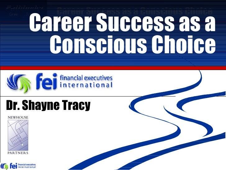 Career Success as a Conscious Choice Dr. Shayne Tracy
