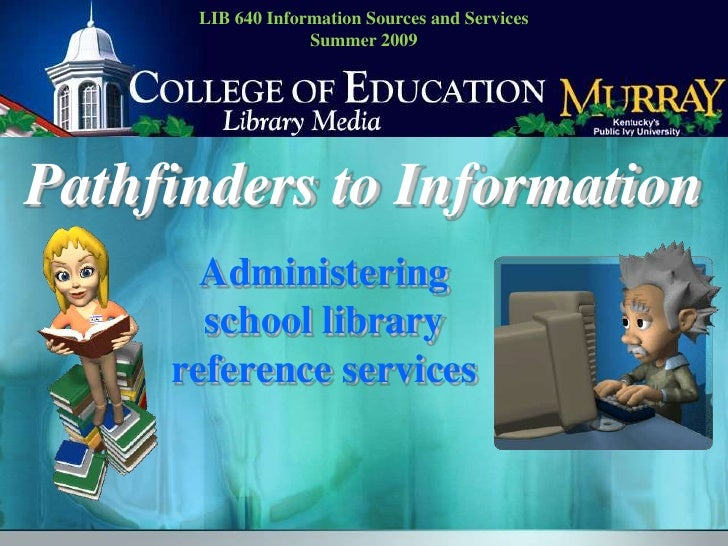 LIB 640 Information Sources and ServicesSummer 2009<br />Pathfinders to Information<br />Administering school library refe...