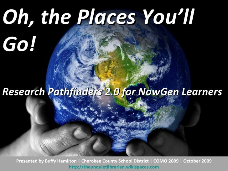 Oh, the Places You'll Go!  Research Pathfinders 2.0 for NowGen Learners   Presented by Buffy Hamilton | Cherokee County Sc...