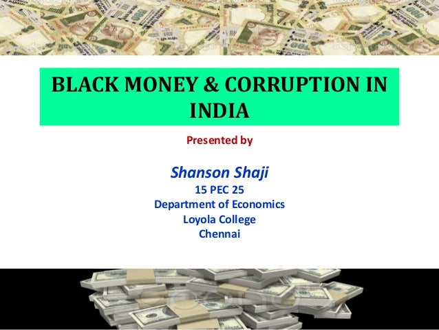 corruption and black money Here is your speech on corruption in india  if india becomes a corruption free  the money which is earned through illegal way is termed as black money india is.