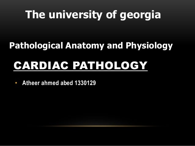 CARDIAC PATHOLOGY • Atheer ahmed abed 1330129 The university of georgia Pathological Anatomy and Physiology
