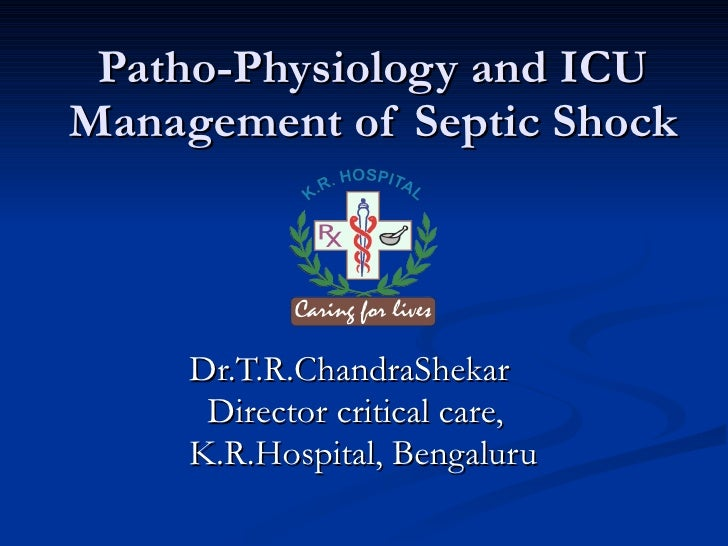 Patho-Physiology and ICU Management of Septic Shock Dr.T.R.ChandraShekar Director critical care,  K.R.Hospital, Bengaluru