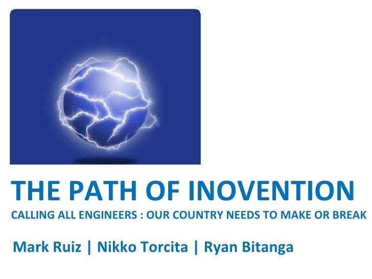 THE PATH OF INOVENTION CALLING ALL ENGINEERS : OUR COUNTRY NEEDS TO MAKE OR BREAK Mark Ruiz | Nikko Torcita | Ryan Bitanga