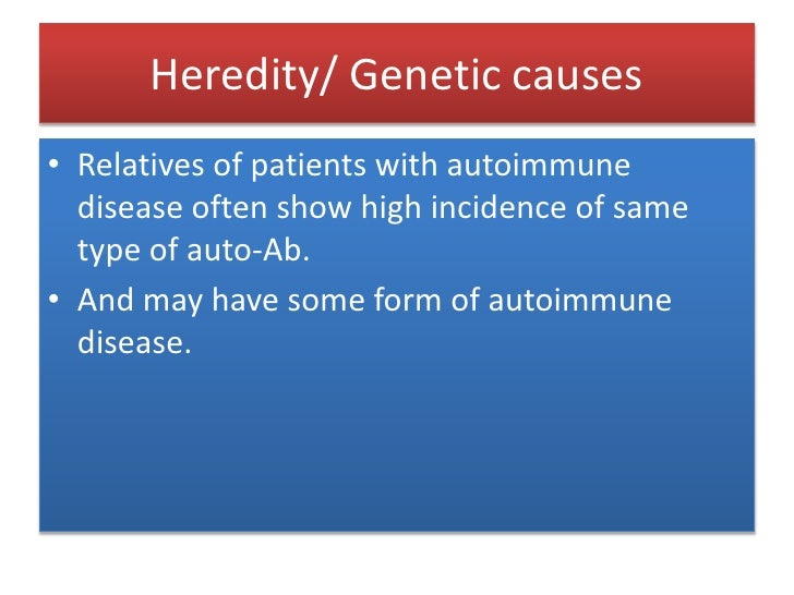 Heredity/ Genetic causes<br />Relatives of patients with autoimmune disease often show high incidence of same type of auto...