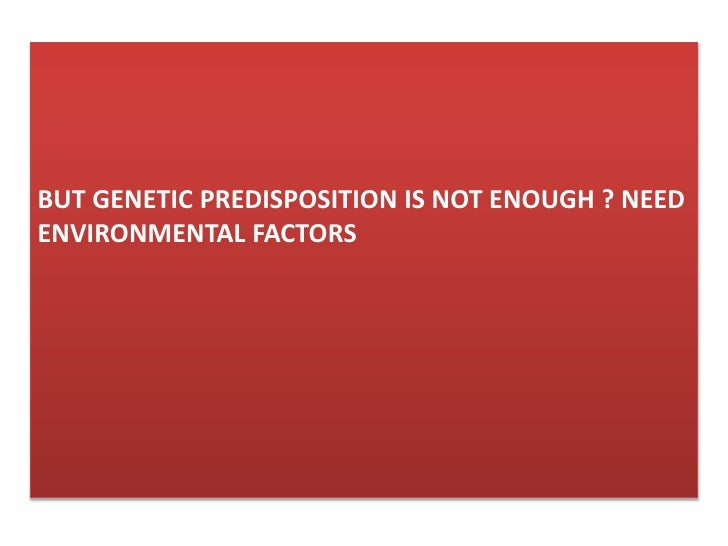 But Genetic predisposition is not enough ? need enviroNmental factors<br />
