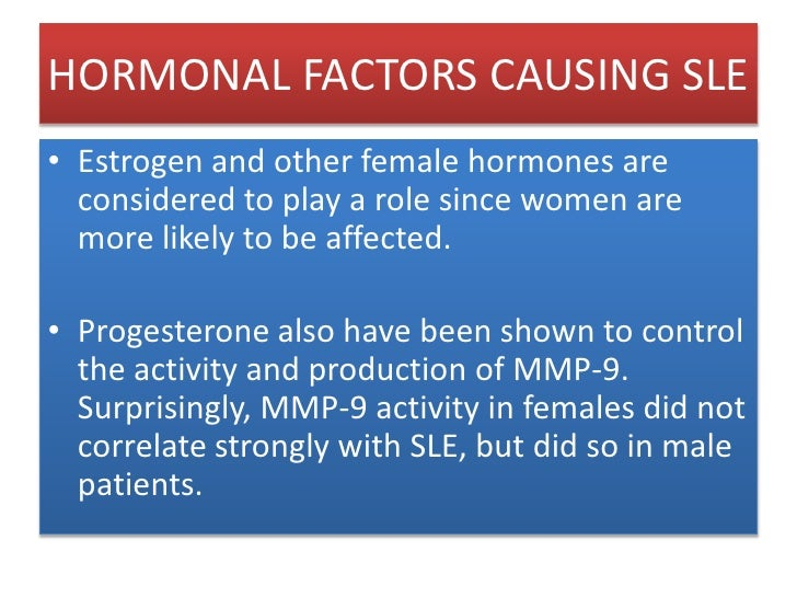 HORMONAL FACTORS CAUSING SLE<br />Estrogen and other female hormones are considered to play a role since women are more li...