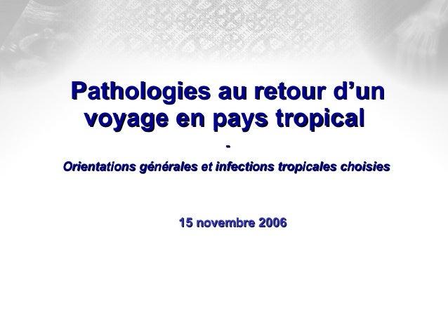 Pathologies au retour d'unPathologies au retour d'un voyage en pays tropicalvoyage en pays tropical -- Orientations généra...