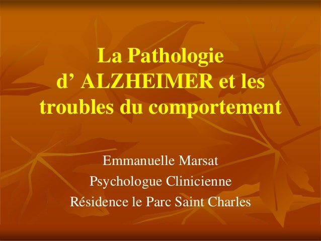 La Pathologie  d' ALZHEIMER et lestroubles du comportement        Emmanuelle Marsat      Psychologue Clinicienne   Résiden...