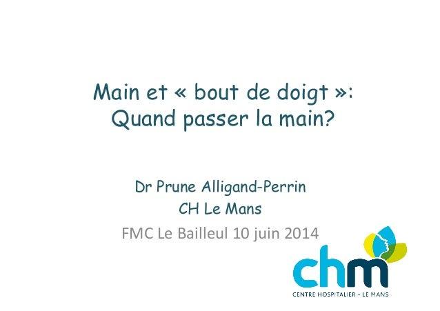 Main et «bout de doigt»: Quand passer la main? Dr Prune Alligand-Perrin CH Le Mans FMC  Le  Bailleul  10  juin ...