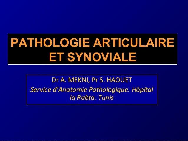 Dr A. MEKNI, Pr S. HAOUET Service d'Anatomie Pathologique. Hôpital la Rabta. Tunis PATHOLOGIE ARTICULAIRE ET SYNOVIALE