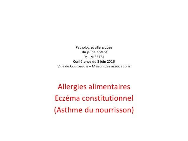 Pathologies allergiques du jeune enfant Dr J-M RETBI Conférence du 8 juin 2016 Ville de Courbevoie – Maison des associatio...